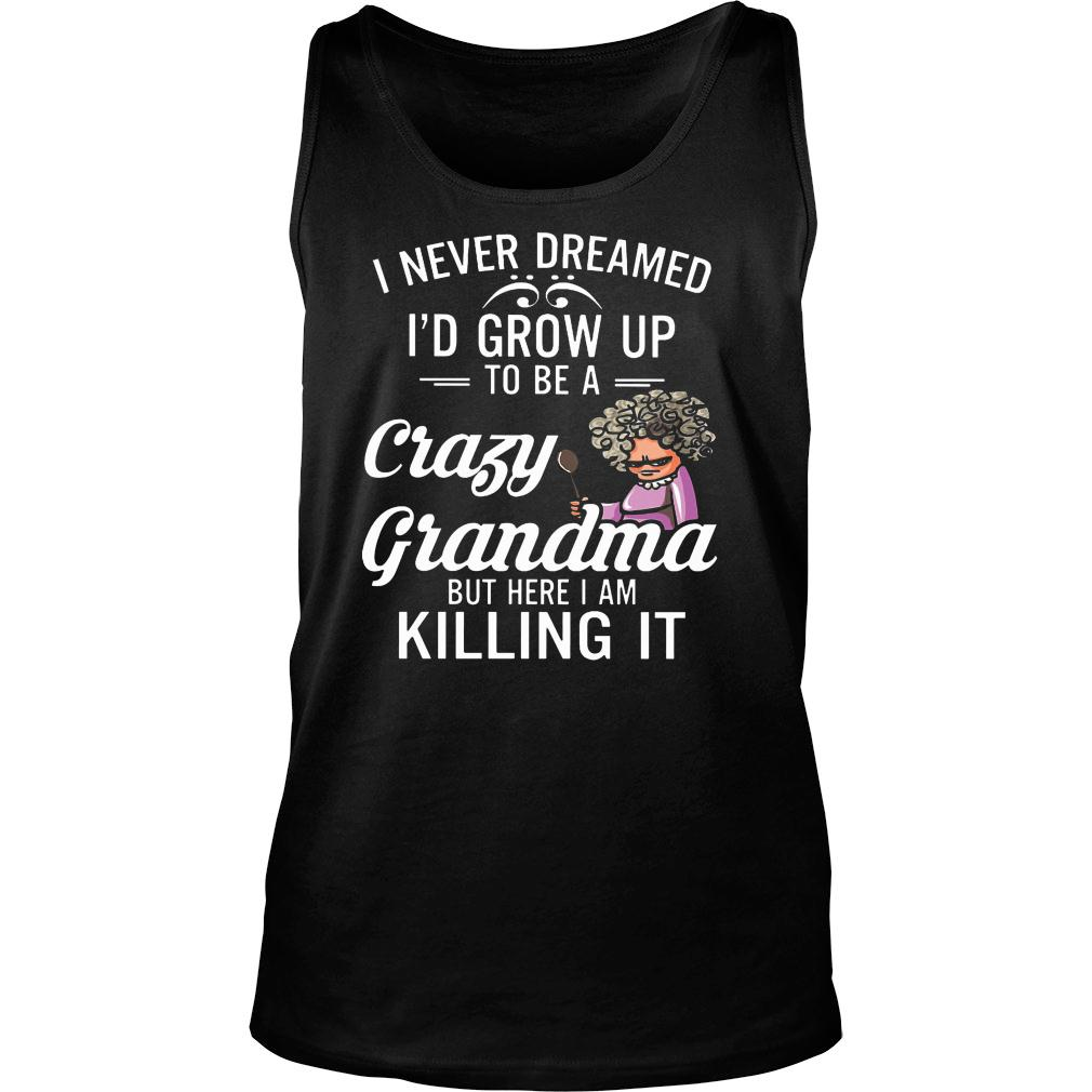 Women I never dreamed I'd grow up to be a crazy grandma but here I am killing it shirt tank top