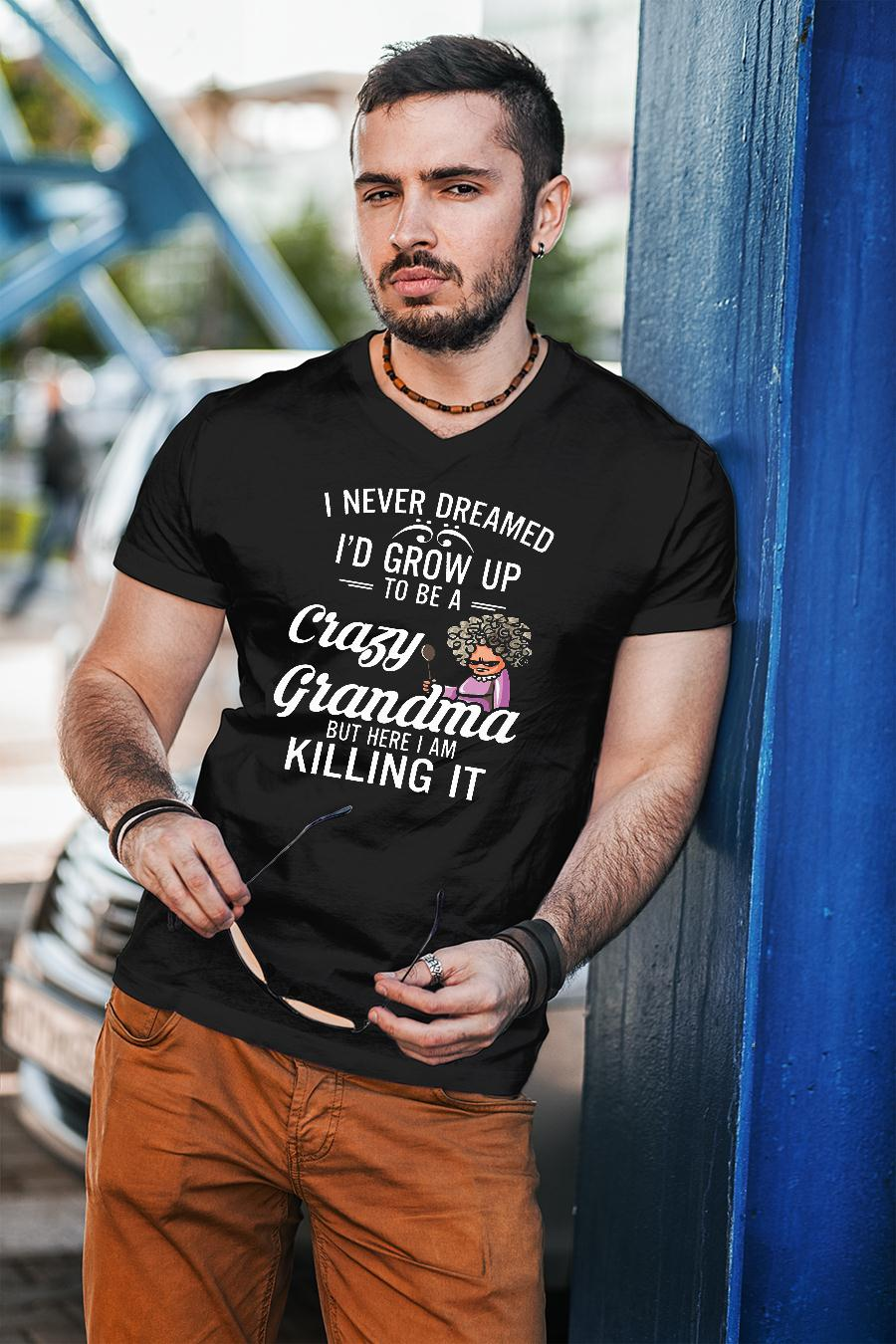 Women I never dreamed I'd grow up to be a crazy grandma but here I am killing it shirt unisex