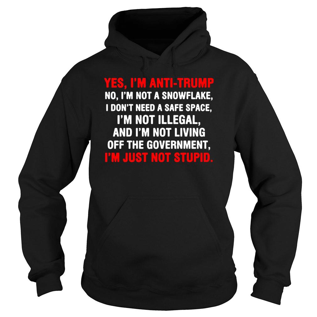 Yes I'm anti Trump I'm just not stupid shirt hoodie
