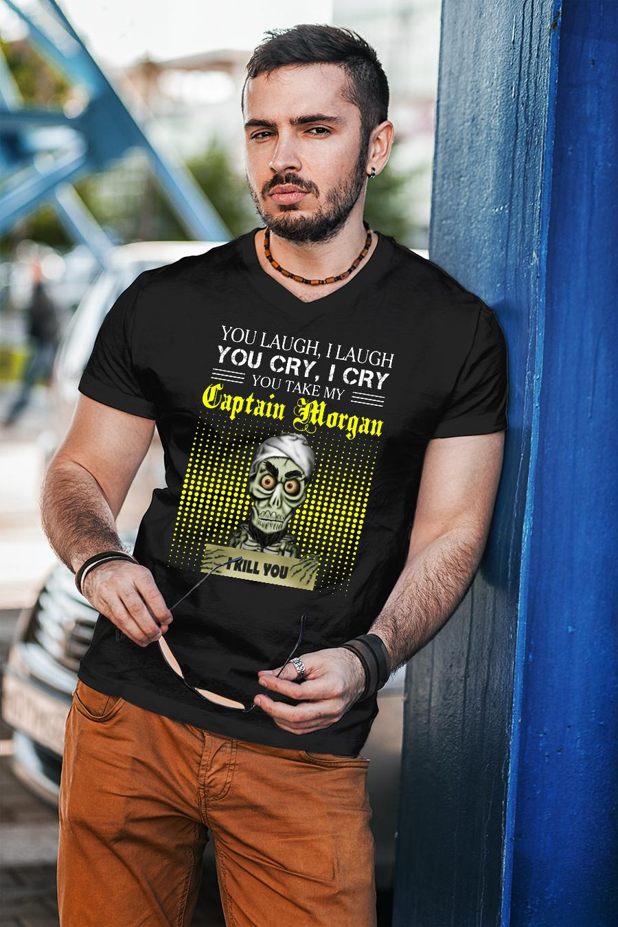 You laugh I laugh you cry I cry you take my Captain Morgan I kill you shirt Cotton Shirt unisex
