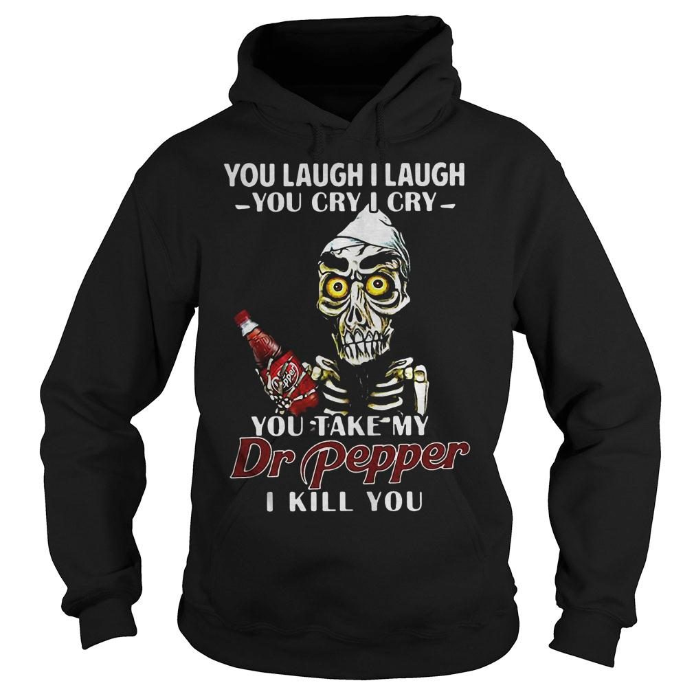 You laugh I laugh you cry I cry you take my Dr Pepper I kill you shirt hoodie
