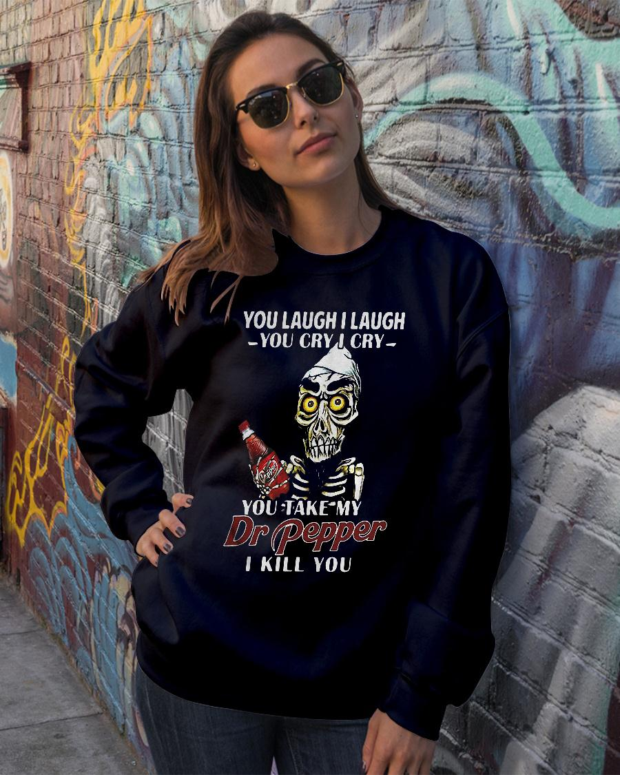 You laugh I laugh you cry I cry you take my Dr Pepper I kill you shirt sweater official