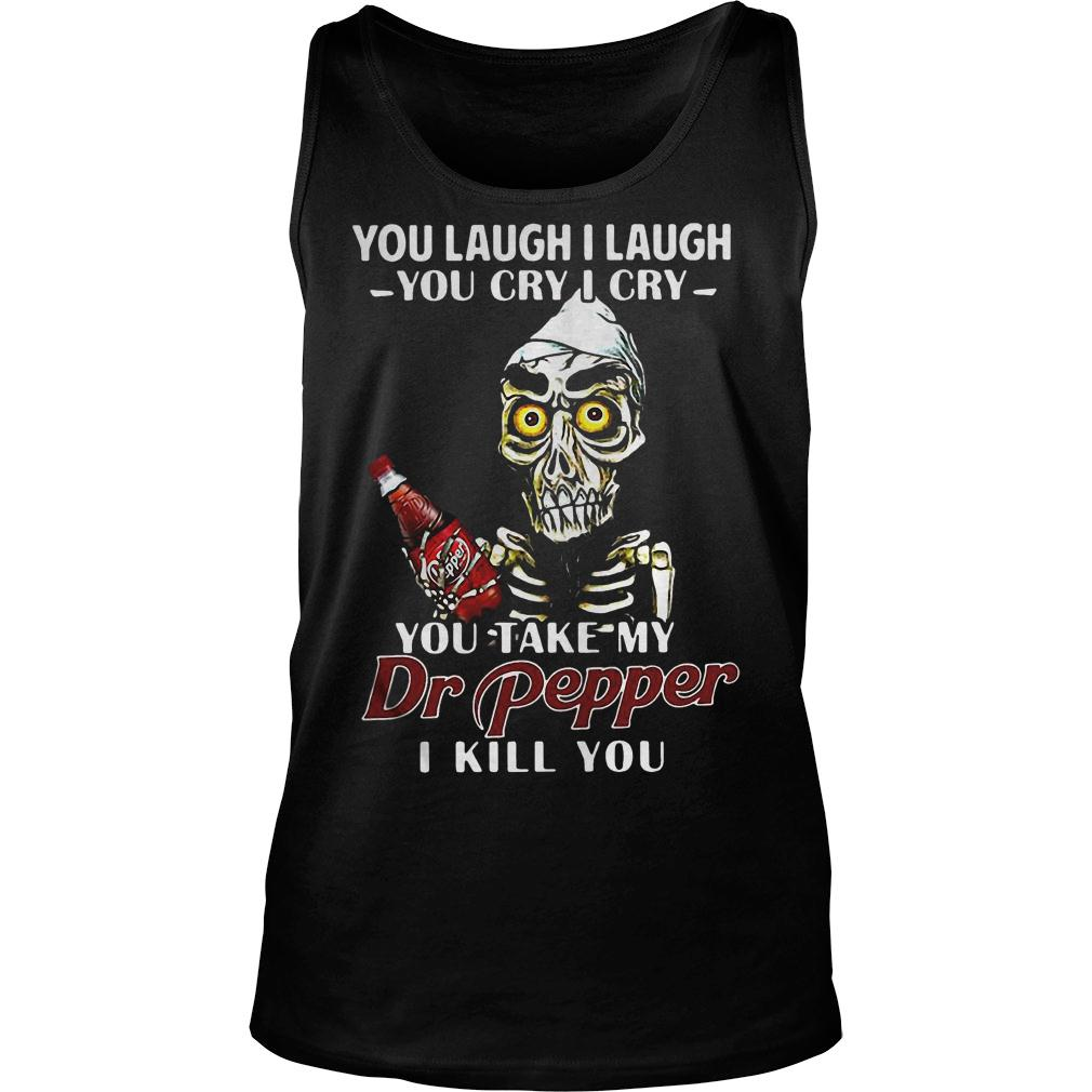 You laugh I laugh you cry I cry you take my Dr Pepper I kill you shirt tank top
