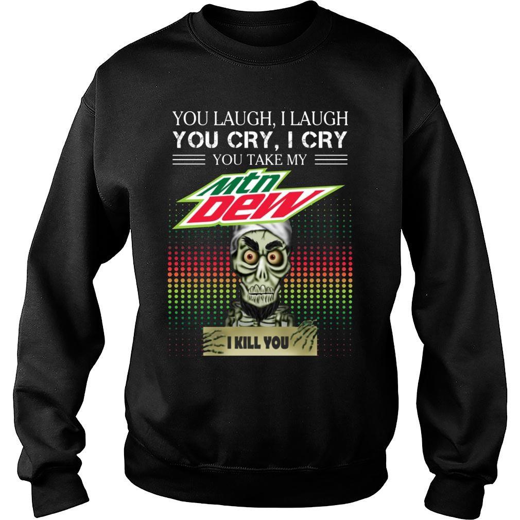 You laugh I laugh you cry I cry you take my Mountain Dew I kill you shirt Cotton Shirt sweater