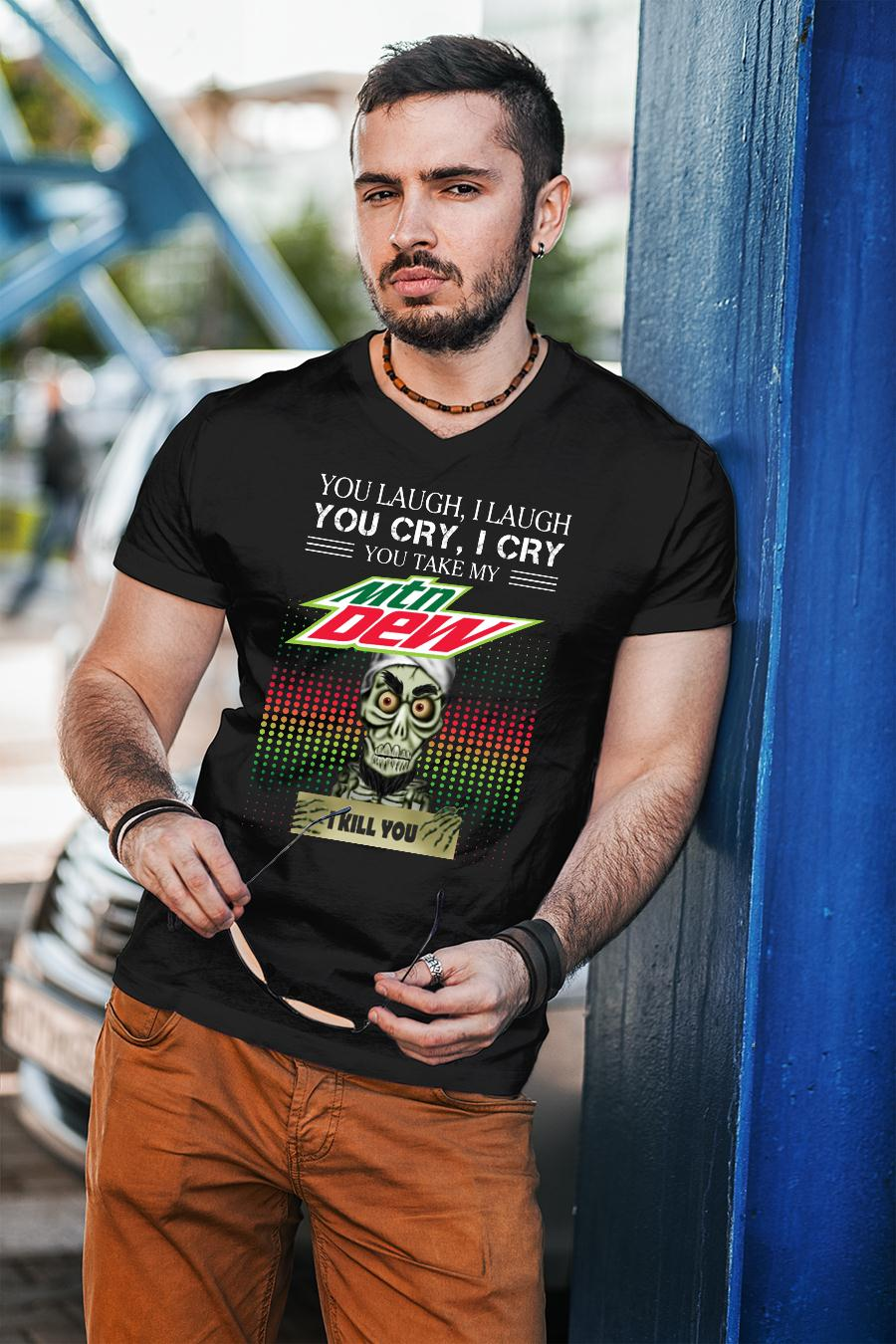 You laugh I laugh you cry I cry you take my Mountain Dew I kill you shirt Cotton Shirt unisex