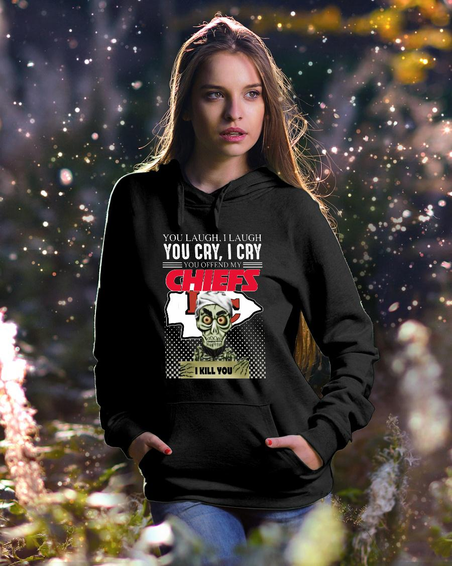 You laugh i laugh you cry i cry you offend my Kansas City Chiefs shirt hoodie unisex