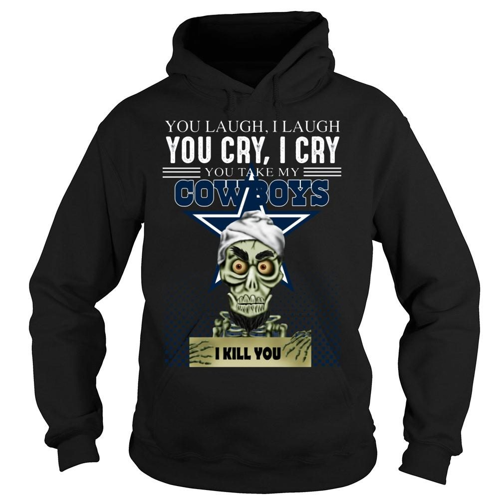 You laugh i laugh you cry i cry you take my Dallas Cowboys shirt hoodie