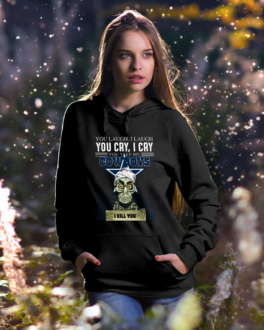 You laugh i laugh you cry i cry you take my Dallas Cowboys shirt hoodie unisex