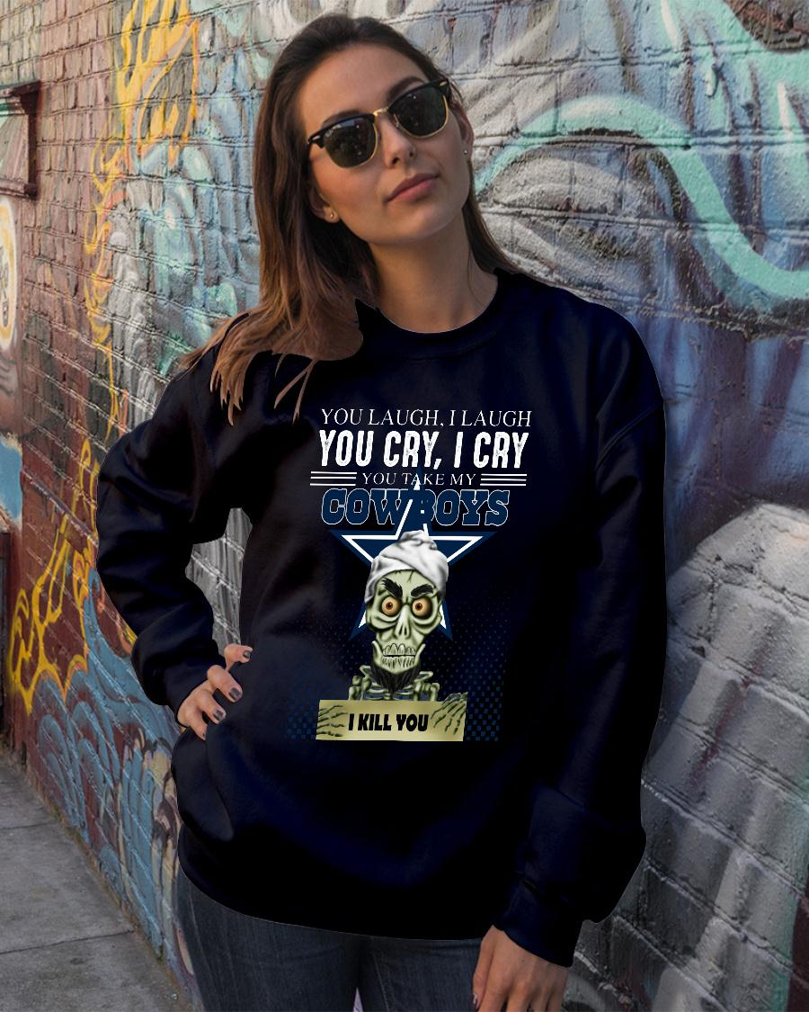 You laugh i laugh you cry i cry you take my Dallas Cowboys shirt sweater official