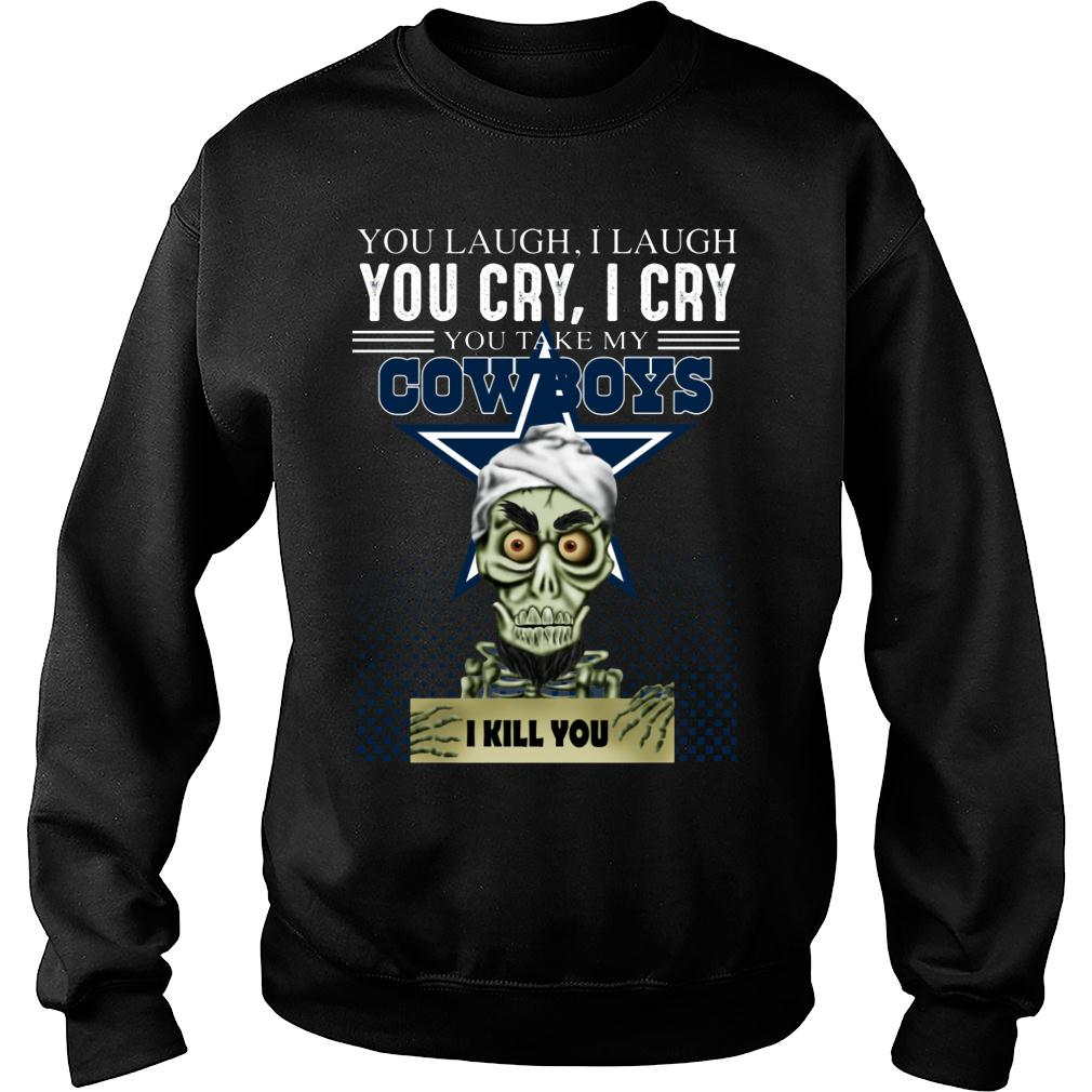 You laugh i laugh you cry i cry you take my Dallas Cowboys shirt sweater