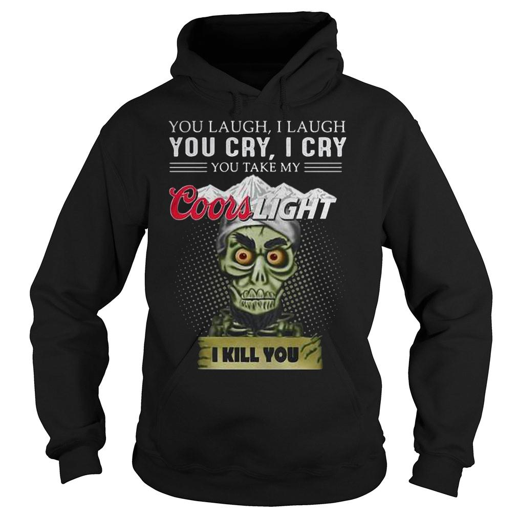You laugh i laugh you cry i cry you take my coors light i kill you shirt hoodie