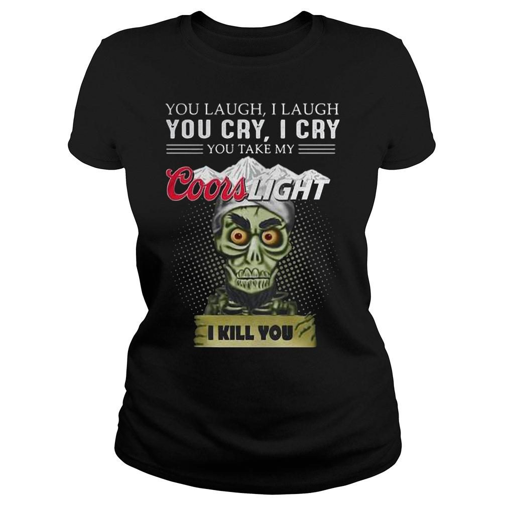 You laugh i laugh you cry i cry you take my coors light i kill you shirt ladies tee