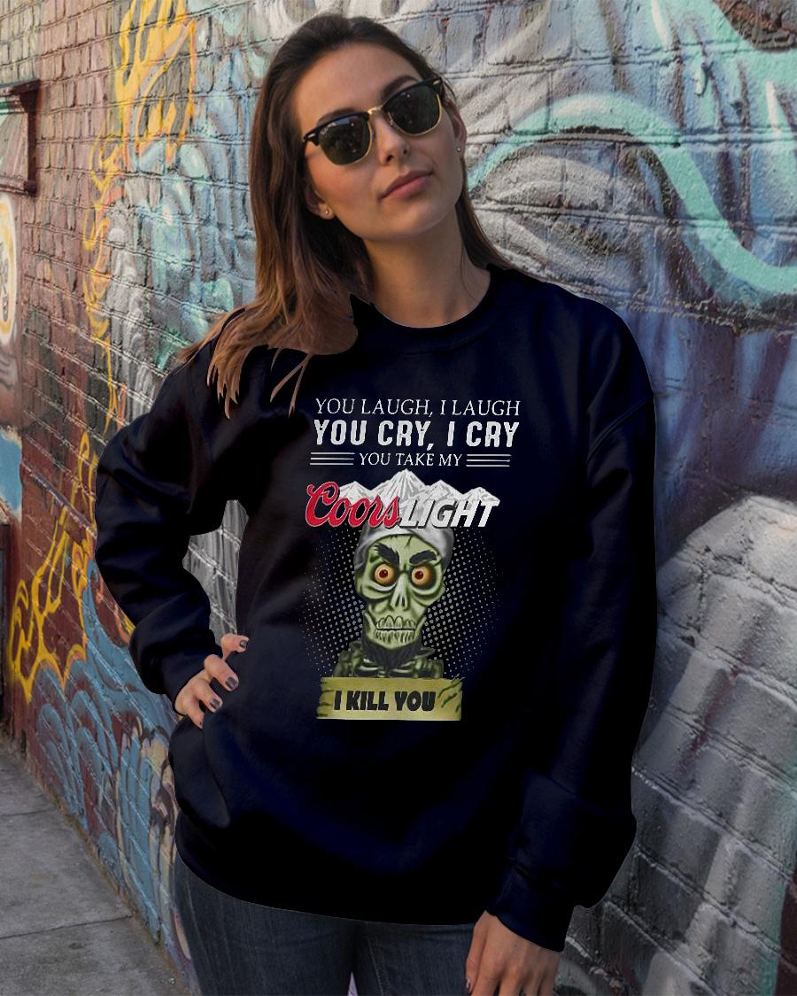 You laugh i laugh you cry i cry you take my coors light i kill you shirt sweater official