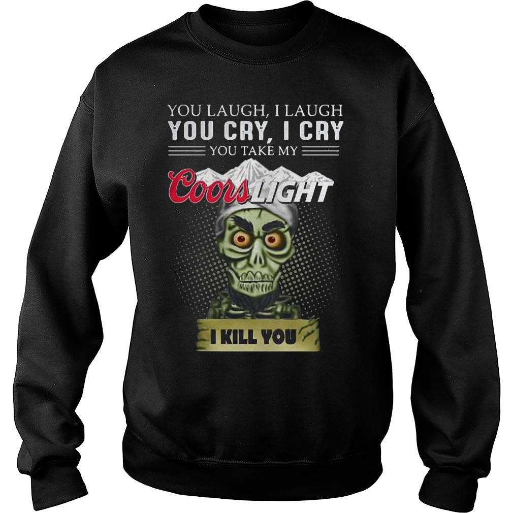 You laugh i laugh you cry i cry you take my coors light i kill you shirt sweater