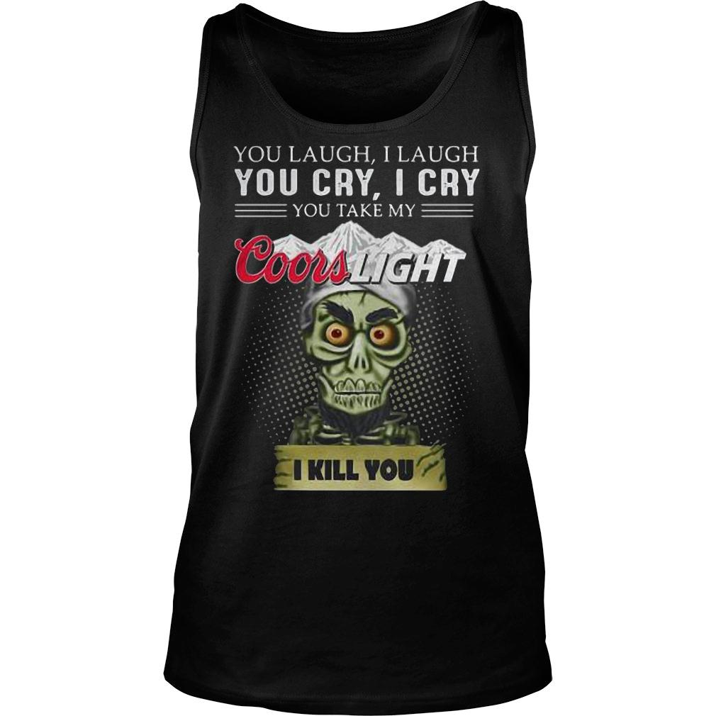 You laugh i laugh you cry i cry you take my coors light i kill you shirt tank top