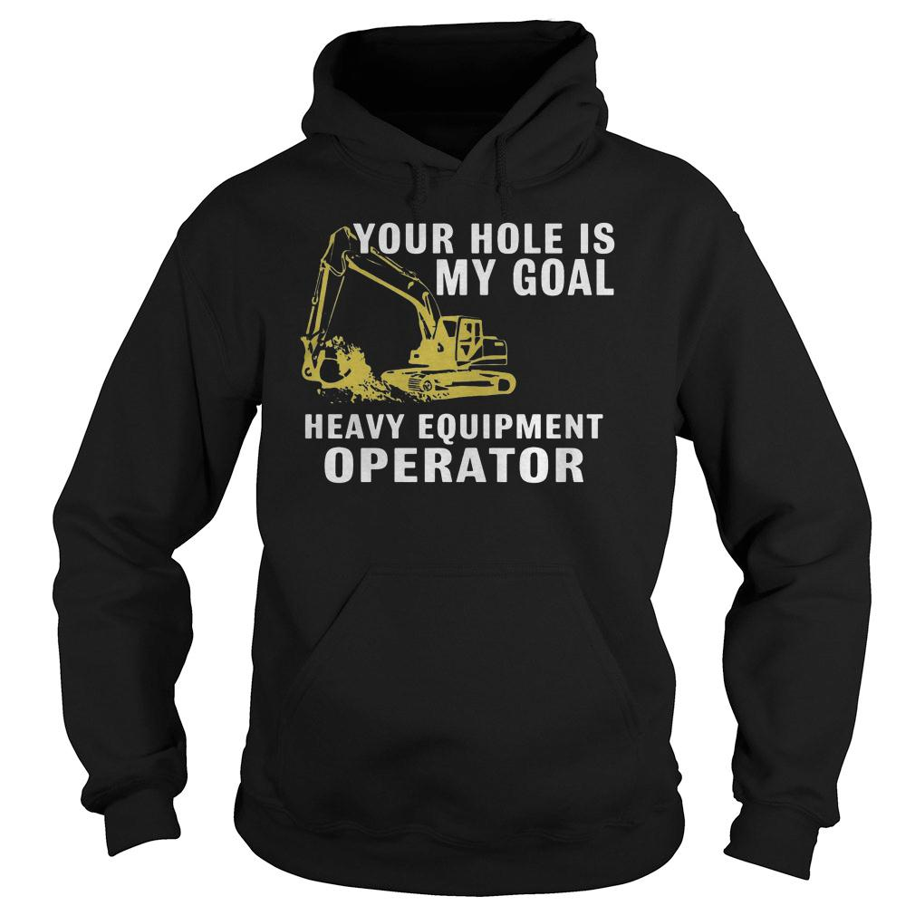 Your hole is my goal heavy equipment operator shirt hoodie